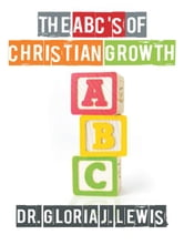 The ABC's of Christian Growth ebook by Dr. Gloria J. Lewis