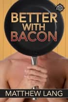 Better with Bacon ebook by Matthew Lang