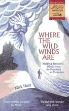 Where the Wild Winds Are - Walking Europe's Winds from the Pennines to Provence ebook by Nick Hunt