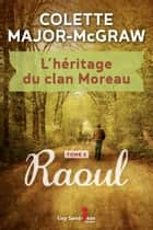 L'héritage du clan Moreau, tome 2 - Raoul eBook by Colette Major-McGraw