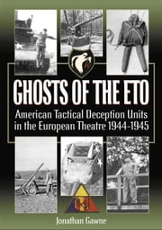 Ghosts of the ETO - American Tactical Deception Units in the European Theater, 1944 - 1945 ebook by Jonathan Gawne