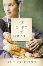 A Gift of Grace - A Novel ebook by Amy Clipston