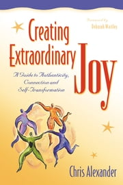 Creating Extraordinary Joy - A Guide to Authenticity, Connection and Self-Transformation ebook by Chris Alexander
