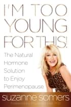 I'm Too Young for This! ebook by Suzanne Somers,Prudence Hall, M.D.
