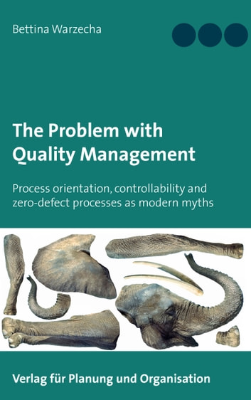 The Problem with Quality Management - Process orientation, controllability and zero-defect processes as modern myths ebook by Bettina Warzecha