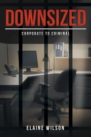Downsized - Corporate to Criminal ebook by Elaine Wilson