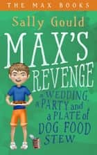 Max's Revenge: a wedding, a party and a plate of dog food stew ebook by Sally Gould