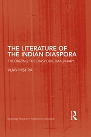 The Literature of the Indian Diaspora - Theorizing the Diasporic Imaginary ebook by Vijay Mishra