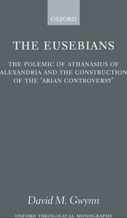 The Eusebians - The Polemic of Athanasius of Alexandria and the Construction of the `Arian Controversy' ebook by David M. Gwynn