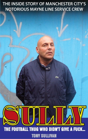 Sully: The Inside Story of Manchester City's Notorious Mayne Line Service Crew ebook by Tony Sullivan