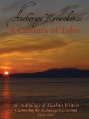 Anchorage Remembers - A Century of Tales ebook by 49 Writers