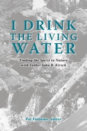 I Drink the Living Water:Finding the Spirit in Nature with Father John B. Kirsch ebook by Trafford