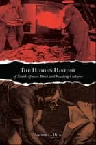 The Hidden History of South Africa's Book and Reading Cultures ebook by Archie L. Dick