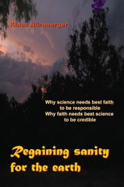 Regaining Sanity for the Earth - Why science needs 'best faith' to be responsible, Why faith needs 'best science' to be credible ebook by Klaus Nürnberger