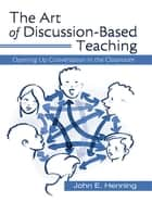 The Art of Discussion-Based Teaching - Opening Up Conversation in the Classroom ebook by John Henning