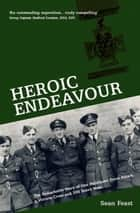 Heroic Endeavour - The Remarkable Story of One Pathfinder Force Attack, a Victoria Cross and 206 Brave Men ebook by Sean Feast