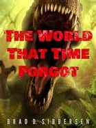 The World That Time Forgot ebook by Brad D. Sibbersen