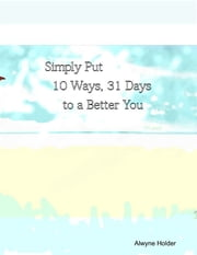Simply Put 10 Ways 31 Days to a Better You ebook by Alwyne Holder