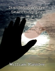It's Jesus You're Searching For ebook by William Kassler