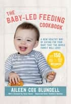 The Baby Led Feeding Cookbook - A new healthy way of eating for your baby that the whole family will love! ebook by Aileen Cox Blundell