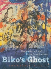 Biko's Ghost - The Iconography of Black Consciousness ebook by Shannen L. Hill
