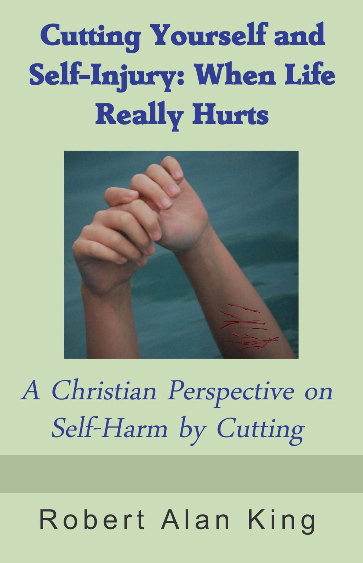 Cutting Yourself and Self-Injury: When Life Really Hurts - A Christian  Perspective on Self-Harm by Cutting ebook by Robert Alan King - Rakuten Kobo