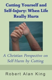 Cutting Yourself and Self-Injury: When Life Really Hurts - A Christian Perspective on Self-Harm by Cutting ebook by Robert Alan King