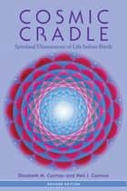 Cosmic Cradle, Revised Edition - Spiritual Dimensions of Life before Birth ebook by Elizabeth M. Carman, Neil J. Carman, Ph.D.,...