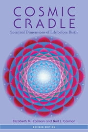Cosmic Cradle, Revised Edition - Spiritual Dimensions of Life before Birth ebook by Elizabeth M. Carman,Neil J. Carman, Ph.D.,Bernie S. Siegel, M.D.