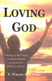 Loving God - A Study of the Great Commandment as Found in Mark 12:28-30 ebook by F. Wayne Mac Leod