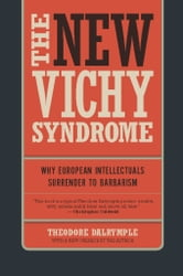 The New Vichy Syndrome - Why European Intellectuals Surrender to Barbarism ebook by Theodore Dalrymple