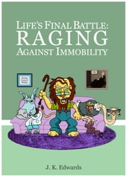 Life's Final Battle: Raging Against Immobility ebook by J. K. Edwards