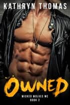 Owned: A Bad Boy Motorcycle Club Romance - Wicked Wolves MC, #2 ebook by Kathryn Thomas
