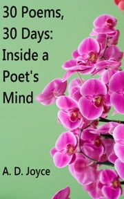 30 Poems, 30 Days: Inside a Poet's Mind ebook by A. D. Joyce