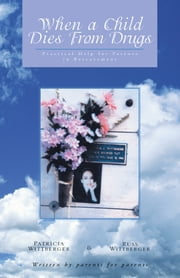 When a Child Dies from Drugs - Pratical Help for Parents in Bereavement. ebook by Patricia Wittberger,Russ Wittberger