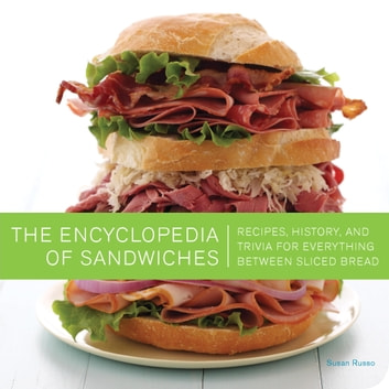 The Encyclopedia of Sandwiches - Recipes, History, and Trivia for Everything Between Sliced Bread ebook by Susan Russo