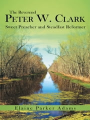 The Reverend Peter W. Clark - Sweet Preacher and Steadfast Reformer ebook by Elaine Parker Adams