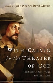 With Calvin in the Theater of God - The Glory of Christ and Everyday Life ebook by Marvin Olasky,Sam Storms,Douglas Wilson,Mark Talbot,Julius J. Kim,John Piper,David Mathis