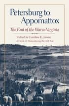 Petersburg to Appomattox - The End of the War in Virginia ebook by Caroline E. Janney