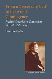 From a 'Necessary Evil' to the Art of Contingency - Michael Oakeshott's Conception of Political Activity ebook by Suvi Soininen