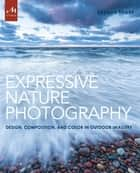 Expressive Nature Photography - Design, Composition, and Color in Outdoor Imagery ebook by Brenda Tharp