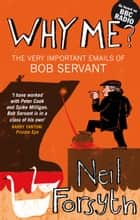 Why Me? - The Very Important Emails of Bob Servant ebook by Neil Forsyth