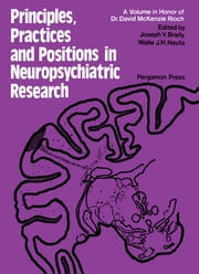 Principles, Practices, and Positions in Neuropsychiatric Research - Proceedings of a Conference Held in June 1970 at the Walter Reed Army Institute of Research, Washington, D.C., in Tribute to Dr. David Mckenzie Rioch upon His Retirement as Director of the Neuropsychiatry Division of That Institute ebook by Joseph V. Brady,Walle J. H. Nauta