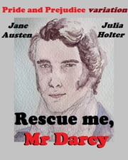 Rescue me, Mr Darcy: Jane Austen Pride and Prejudice variation ebook by Julia Holter