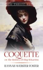 The Coquette - or, The History of Eliza Wharton ebook by Hannah Webster Foster