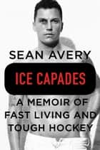 Ice Capades - A Memoir of Fast Living and Tough Hockey ebook by Sean Avery, Michael McKinley