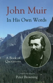 John Muir In His Own Words - A Book of Quotations ebook by Peter Browning