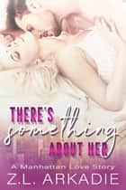 There's Something About Her - A Manhattan Love Story ebook by Z.L. Arkadie