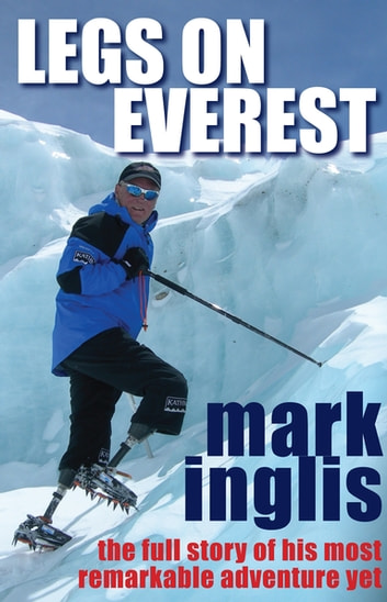 Legs On Everest - The Full Story of His Most Remarkable Adventure Yet eBook by Mark Inglis