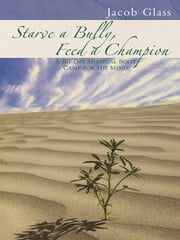 Starve a Bully, Feed a Champion - 101 Days of Spiritual Boot Camp for Attaining Serenity, Confidence, Mental Discipline & Joy in a World Gone Mad. ebook by Jacob Glass